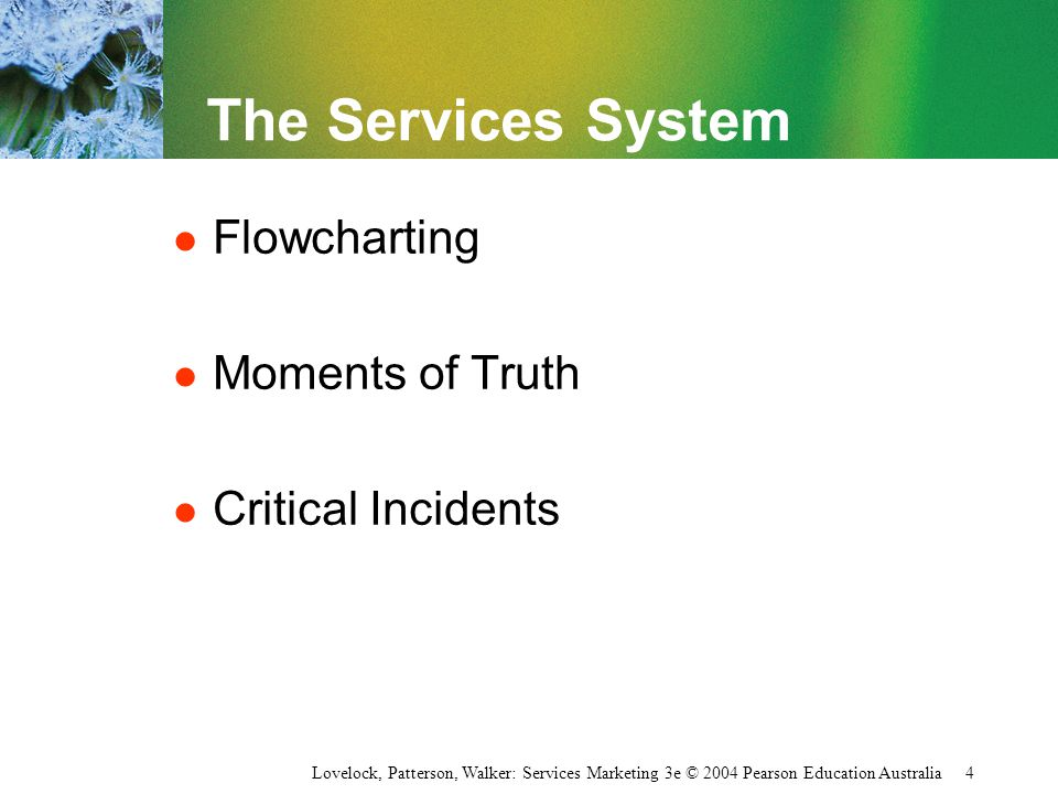 Lovelock, Patterson, Walker: Services Marketing 3e © 2004 Pearson Education Australia 4 The Services System l Flowcharting l Moments of Truth l Critic