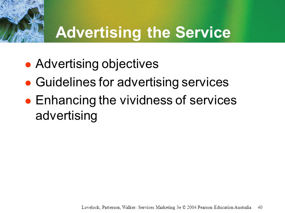 Lovelock, Patterson, Walker: Services Marketing 3e © 2004 Pearson Education Australia 40 Advertising the Service l Advertising objectives l Guidelines