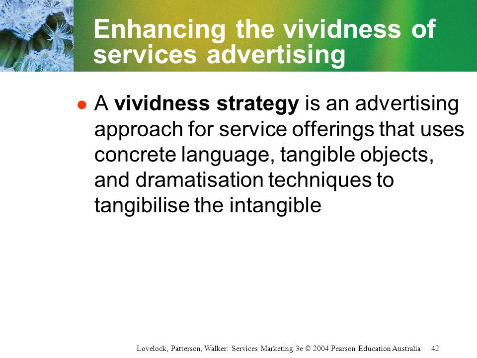 Lovelock, Patterson, Walker: Services Marketing 3e © 2004 Pearson Education Australia 42 Enhancing the vividness of services advertising l A vividness