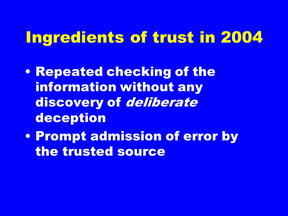 Ingredients of trust in 2004 Repeated checking of the information without any discovery of deliberate deception Prompt admission of error by the trusted source