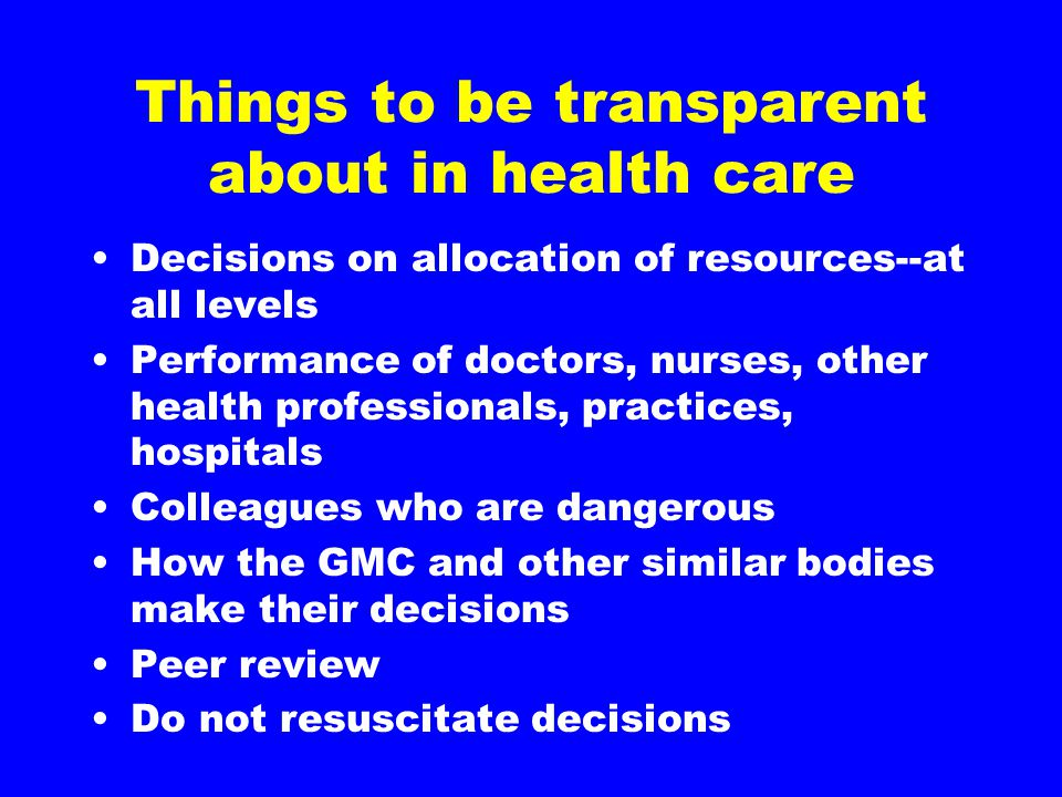 Things to be transparent about in health care Decisions on allocation of resources--at all levels Performance of doctors, nurses, other health professionals, practices, hospitals Colleagues who are dangerous How the GMC and other similar bodies make their decisions Peer review Do not resuscitate decisions