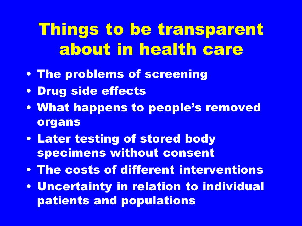 Things to be transparent about in health care The problems of screening Drug side effects What happens to people's removed organs Later testing of stored body specimens without consent The costs of different interventions Uncertainty in relation to individual patients and populations