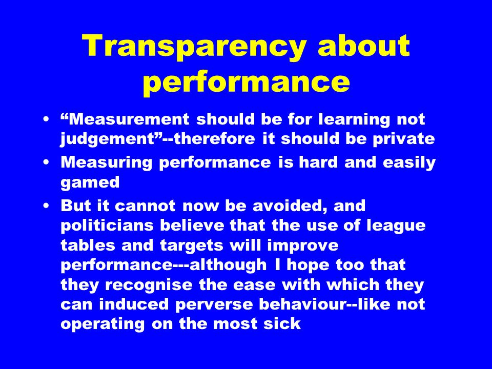 Transparency about performance Measurement should be for learning not judgement --therefore it should be private Measuring performance is hard and easily gamed But it cannot now be avoided, and politicians believe that the use of league tables and targets will improve performance---although I hope too that they recognise the ease with which they can induced perverse behaviour--like not operating on the most sick