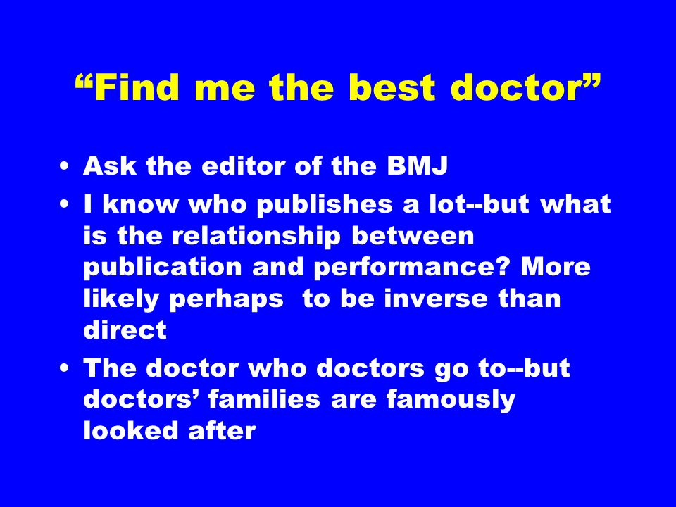 Find me the best doctor Ask the editor of the BMJ I know who publishes a lot--but what is the relationship between publication and performance.