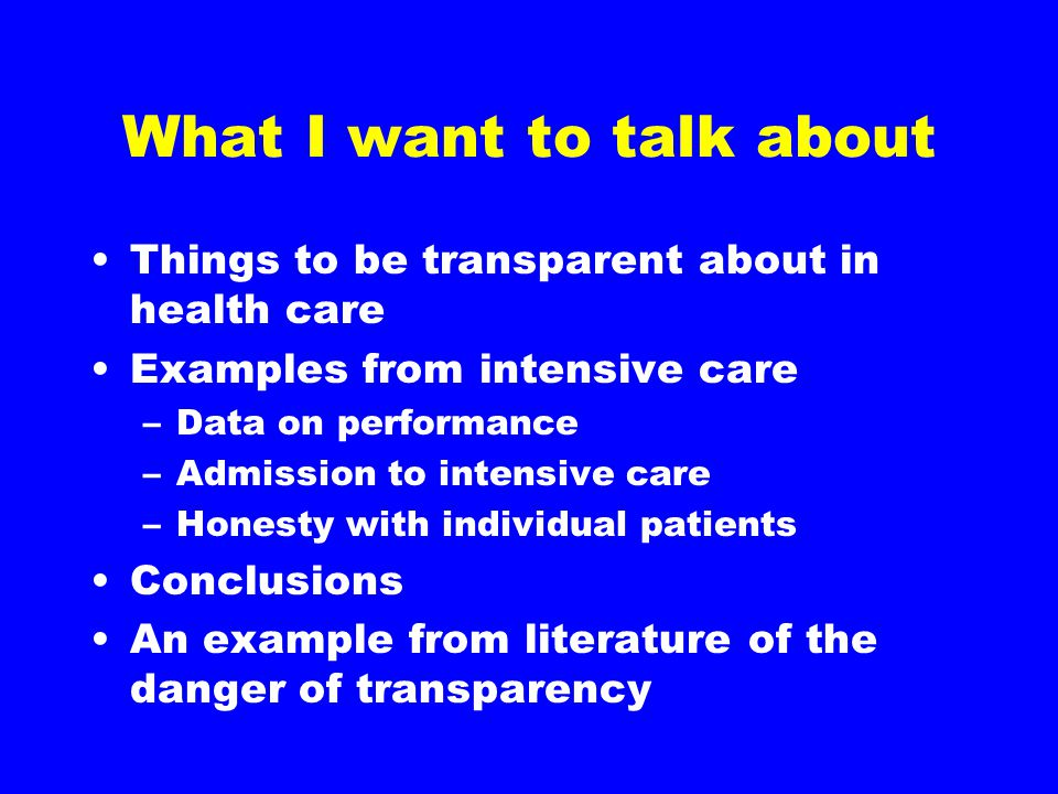 What I want to talk about Things to be transparent about in health care Examples from intensive care –Data on performance –Admission to intensive care –Honesty with individual patients Conclusions An example from literature of the danger of transparency