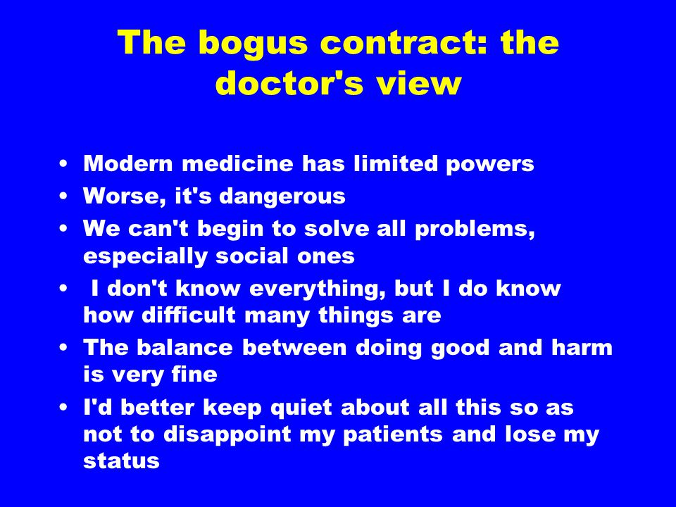 The bogus contract: the doctor s view Modern medicine has limited powers Worse, it s dangerous We can t begin to solve all problems, especially social ones I don t know everything, but I do know how difficult many things are The balance between doing good and harm is very fine I d better keep quiet about all this so as not to disappoint my patients and lose my status