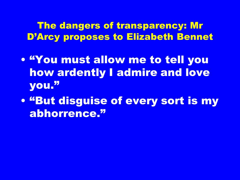 The dangers of transparency: Mr D'Arcy proposes to Elizabeth Bennet You must allow me to tell you how ardently I admire and love you. But disguise of every sort is my abhorrence.