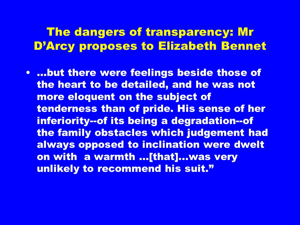 The dangers of transparency: Mr D'Arcy proposes to Elizabeth Bennet …but there were feelings beside those of the heart to be detailed, and he was not more eloquent on the subject of tenderness than of pride.