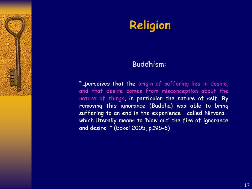 17 Religion Buddhism: …perceives that the origin of suffering lies in desire, and that desire comes from misconception about the nature of things, in particular the nature of self.