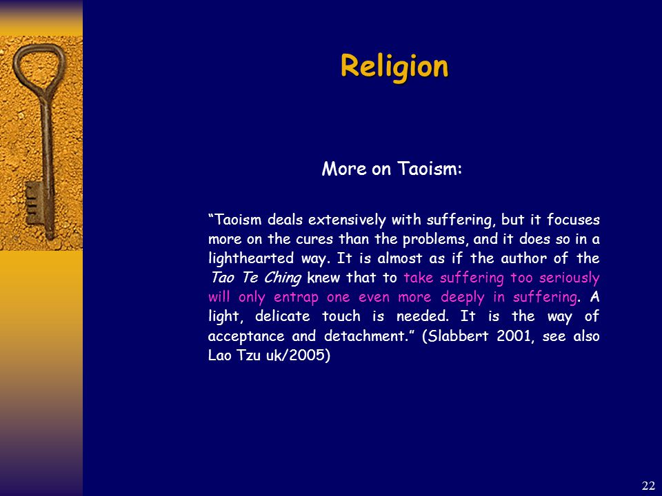 22 Religion More on Taoism: Taoism deals extensively with suffering, but it focuses more on the cures than the problems, and it does so in a lighthearted way.