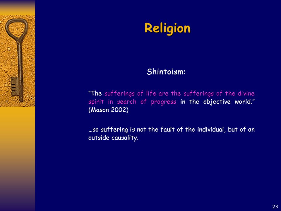 23 Religion Shintoism: The sufferings of life are the sufferings of the divine spirit in search of progress in the objective world. (Mason 2002) …so suffering is not the fault of the individual, but of an outside causality.