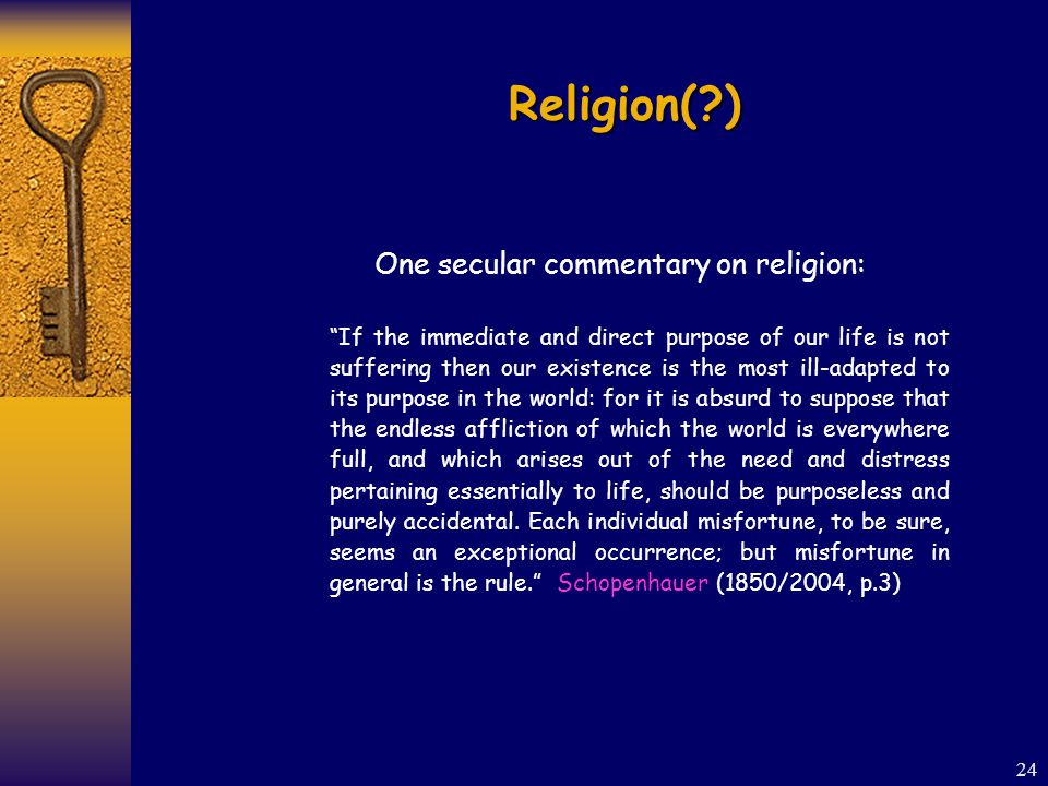 24 Religion( ) One secular commentary on religion: If the immediate and direct purpose of our life is not suffering then our existence is the most ill-adapted to its purpose in the world: for it is absurd to suppose that the endless affliction of which the world is everywhere full, and which arises out of the need and distress pertaining essentially to life, should be purposeless and purely accidental.