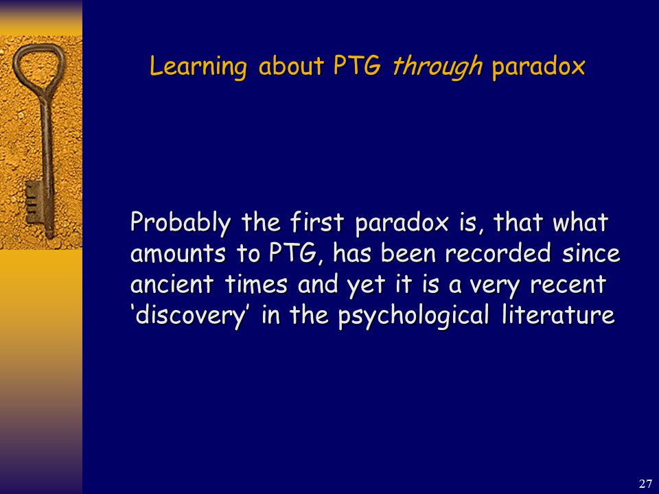 27 Learning about PTG through paradox Probably the first paradox is, that what amounts to PTG, has been recorded since ancient times and yet it is a very recent 'discovery' in the psychological literature