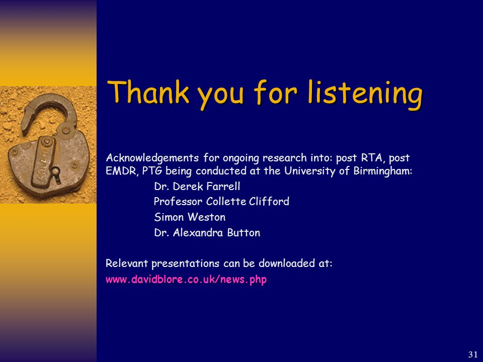 31 Thank you for listening Acknowledgements for ongoing research into: post RTA, post EMDR, PTG being conducted at the University of Birmingham: Dr.