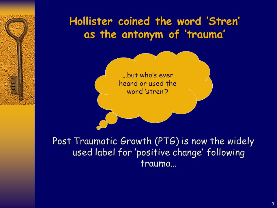5 Hollister coined the word 'Stren' as the antonym of 'trauma' Post Traumatic Growth (PTG) is now the widely used label for 'positive change' following trauma… …but who's ever heard or used the word 'stren'