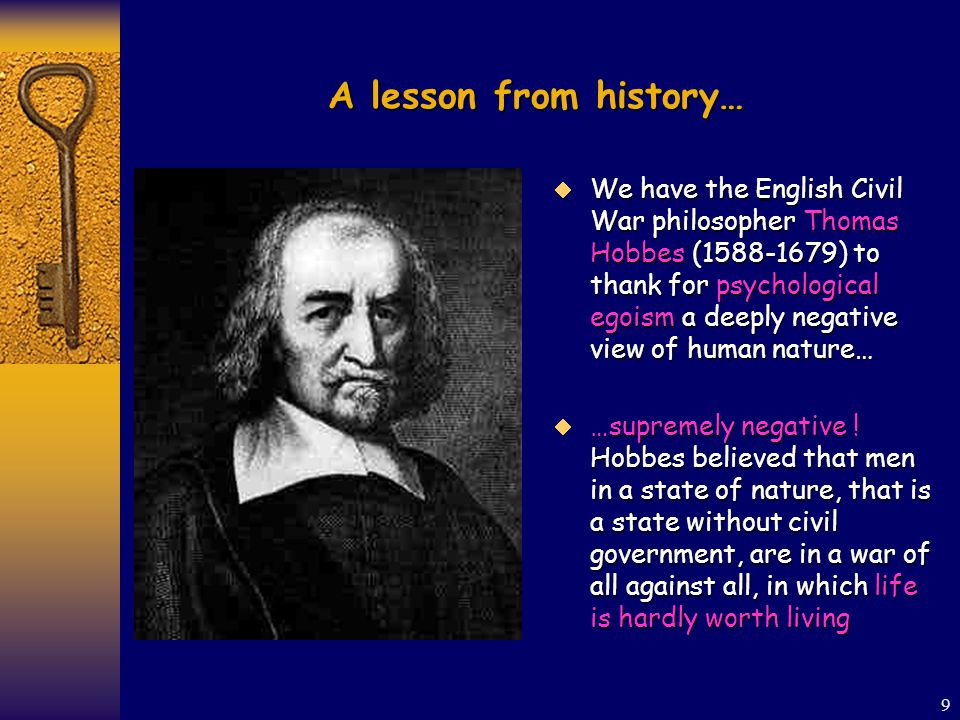 9 A lesson from history…  We have the English Civil War philosopher Thomas Hobbes (1588-1679) to thank for psychological egoism a deeply negative view of human nature…  …supremely negative .
