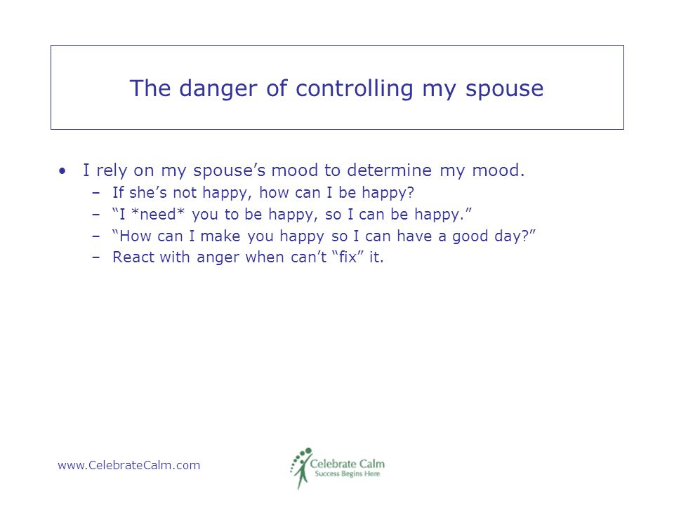 www.CelebrateCalm.com The danger of controlling my spouse I rely on my spouse's mood to determine my mood.