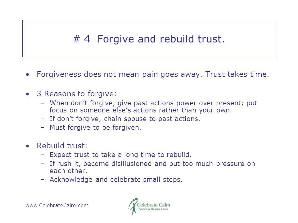 www.CelebrateCalm.com # 4 Forgive and rebuild trust. Forgiveness does not mean pain goes away. Trust takes time. 3 Reasons to forgive: –When don't for