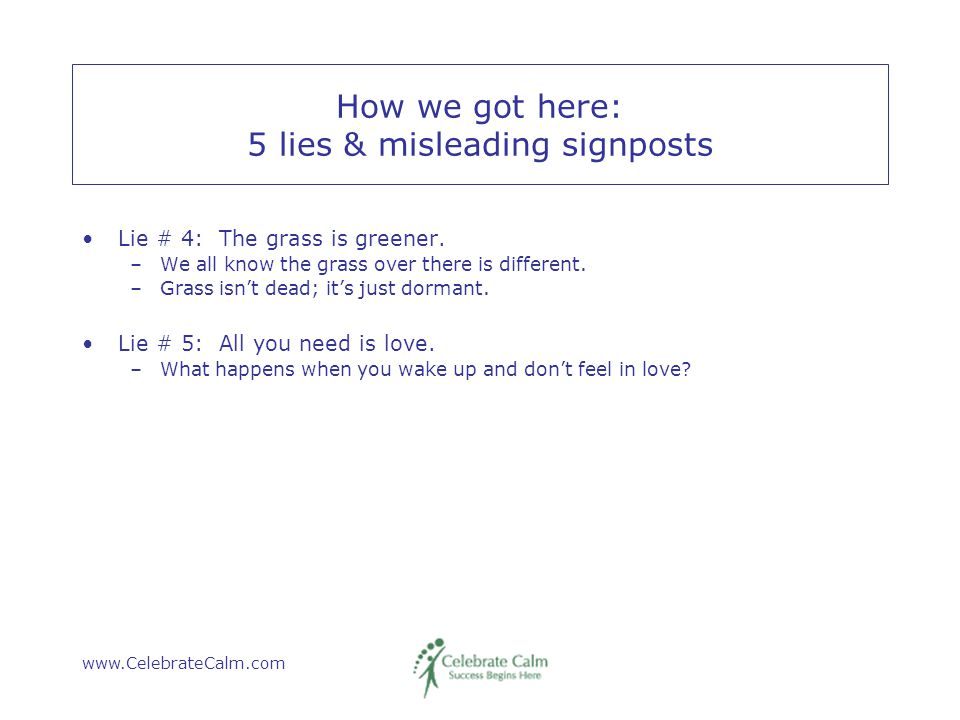 www.CelebrateCalm.com How we got here: 5 lies & misleading signposts Lie # 4: The grass is greener.