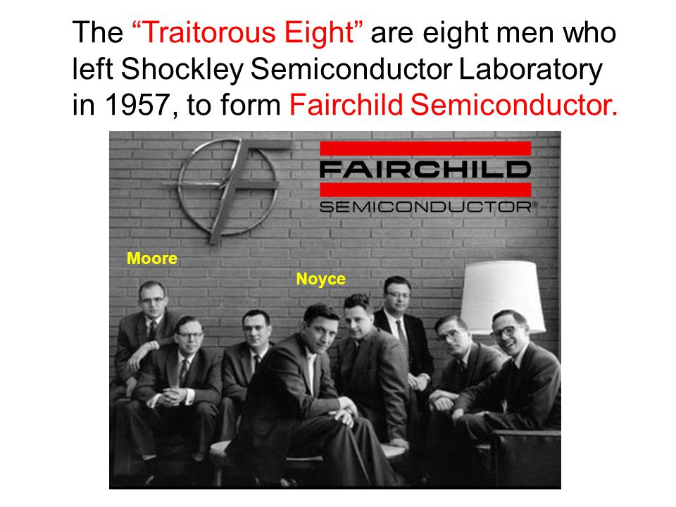 The Traitorous Eight are eight men who left Shockley Semiconductor Laboratory in 1957, to form Fairchild Semiconductor.