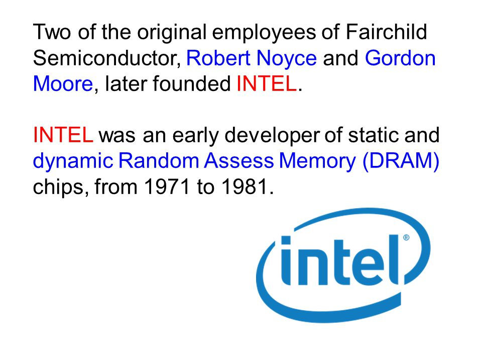 Two of the original employees of Fairchild Semiconductor, Robert Noyce and Gordon Moore, later founded INTEL.