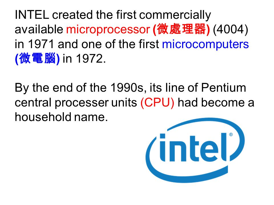 INTEL created the first commercially available microprocessor ( 微處理器 ) (4004) in 1971 and one of the first microcomputers ( 微電腦 ) in 1972.