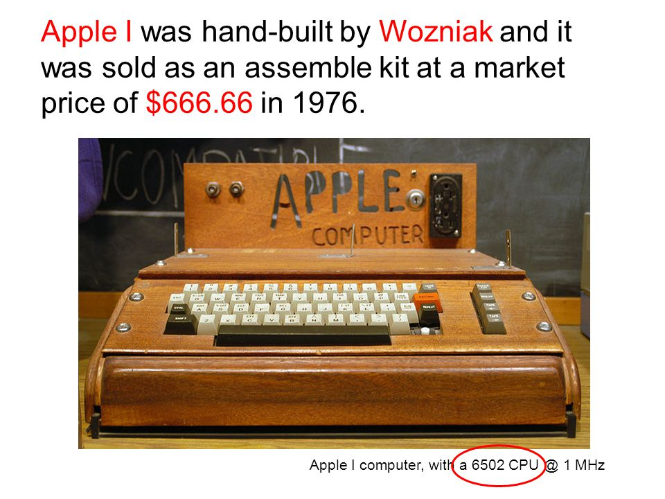 Apple I was hand-built by Wozniak and it was sold as an assemble kit at a market price of $666.66 in 1976.