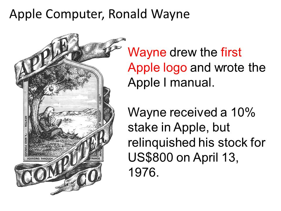 Wayne drew the first Apple logo and wrote the Apple I manual. Wayne received a 10% stake in Apple, but relinquished his stock for US$800 on April 13,