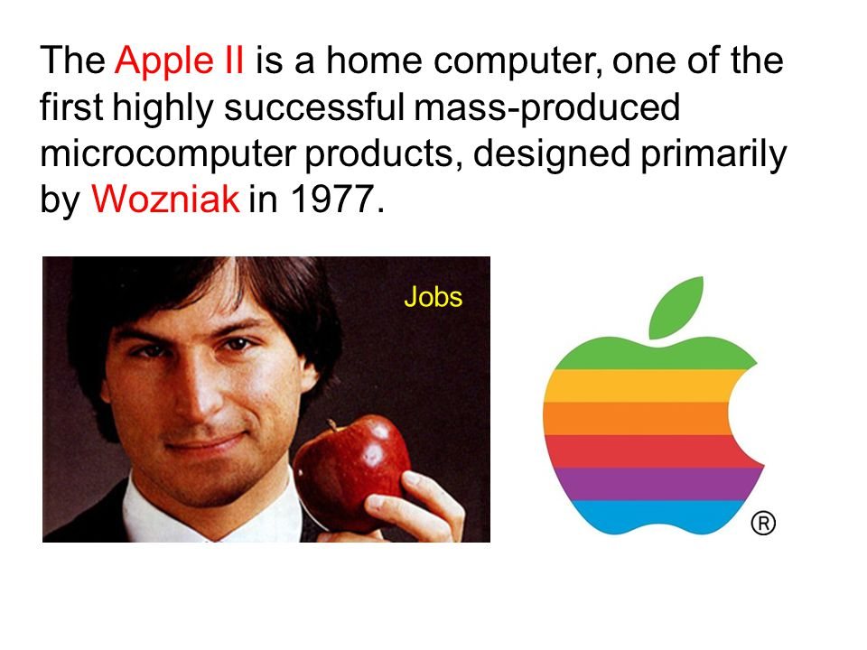 The Apple II is a home computer, one of the first highly successful mass-produced microcomputer products, designed primarily by Wozniak in 1977. Jobs