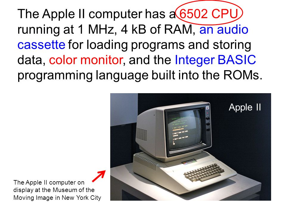 The Apple II computer has a 6502 CPU running at 1 MHz, 4 kB of RAM, an audio cassette for loading programs and storing data, color monitor, and the In