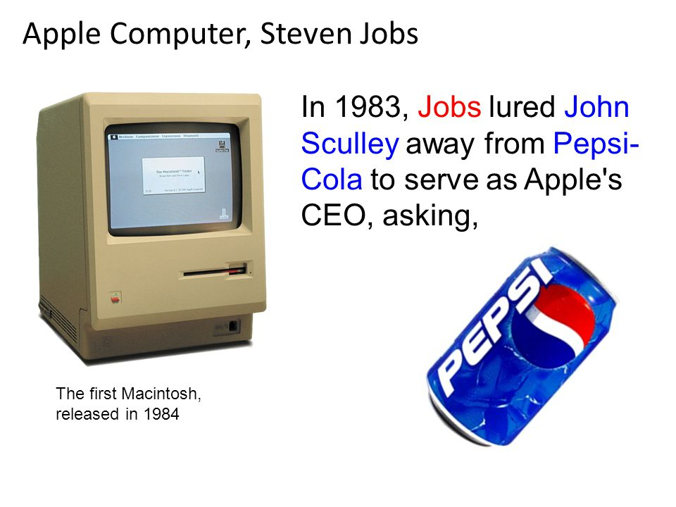 In 1983, Jobs lured John Sculley away from Pepsi- Cola to serve as Apple s CEO, asking, Apple Computer, Steven Jobs The first Macintosh, released in 1984