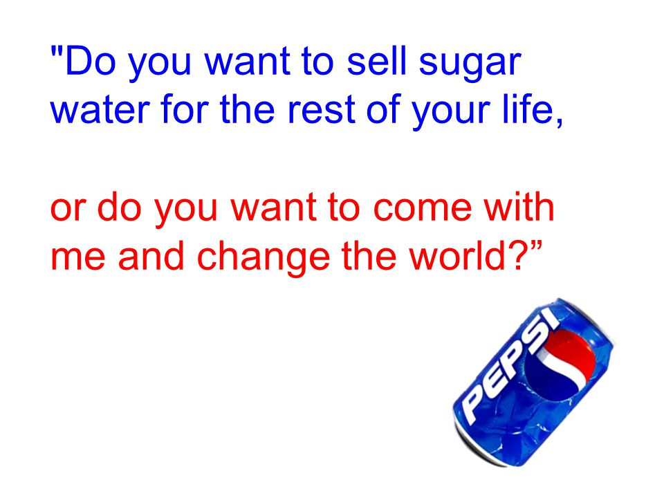 Do you want to sell sugar water for the rest of your life, or do you want to come with me and change the world?