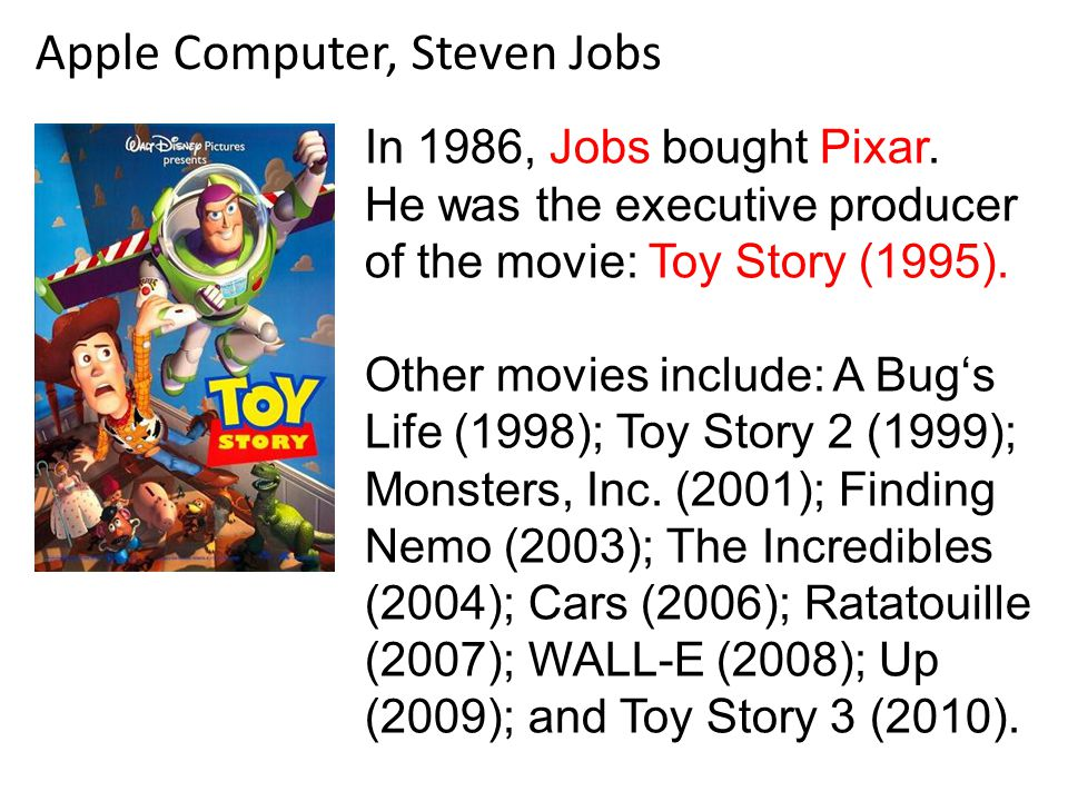 Apple Computer, Steven Jobs In 1986, Jobs bought Pixar. He was the executive producer of the movie: Toy Story (1995). Other movies include: A Bug's Li