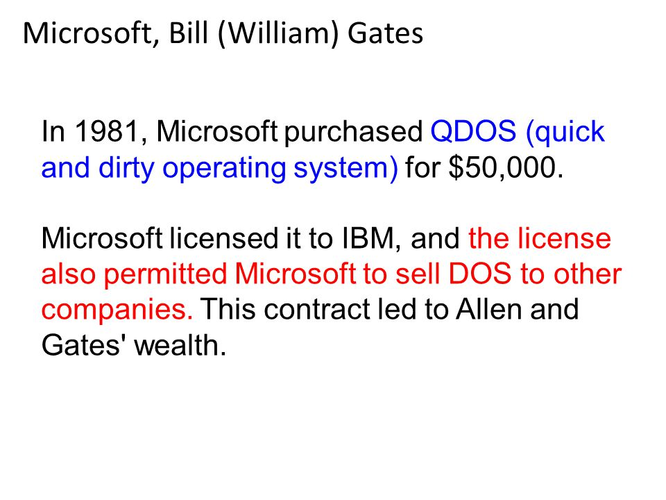 Microsoft, Bill (William) Gates In 1981, Microsoft purchased QDOS (quick and dirty operating system) for $50,000. Microsoft licensed it to IBM, and th