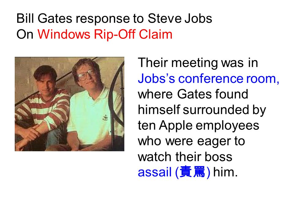 Their meeting was in Jobs's conference room, where Gates found himself surrounded by ten Apple employees who were eager to watch their boss assail ( 責罵 ) him.