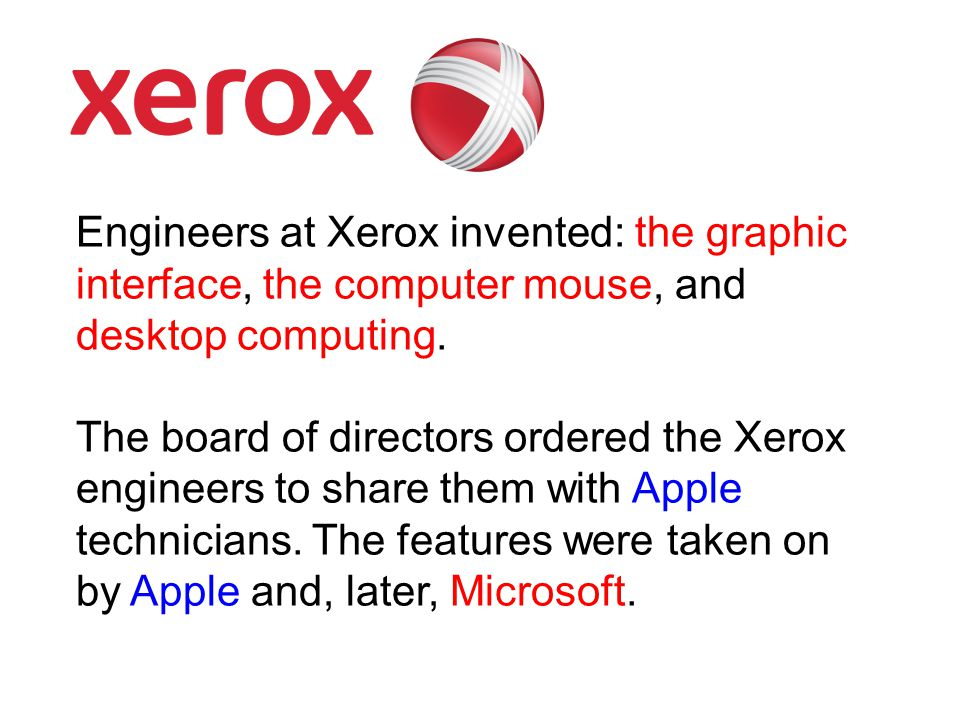 Engineers at Xerox invented: the graphic interface, the computer mouse, and desktop computing. The board of directors ordered the Xerox engineers to s