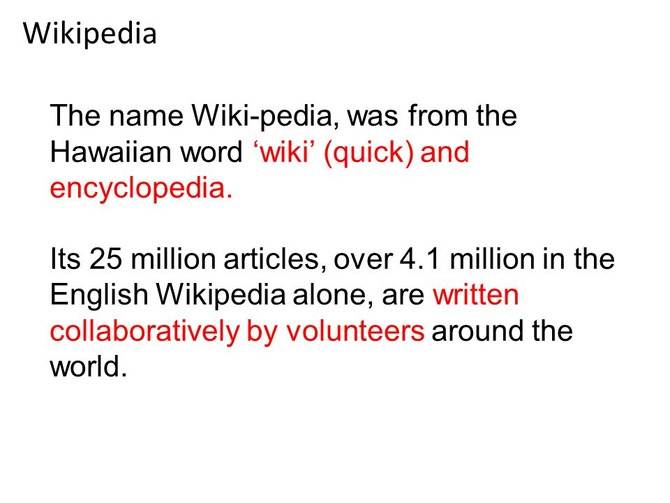 Wikipedia The name Wiki-pedia, was from the Hawaiian word 'wiki' (quick) and encyclopedia.
