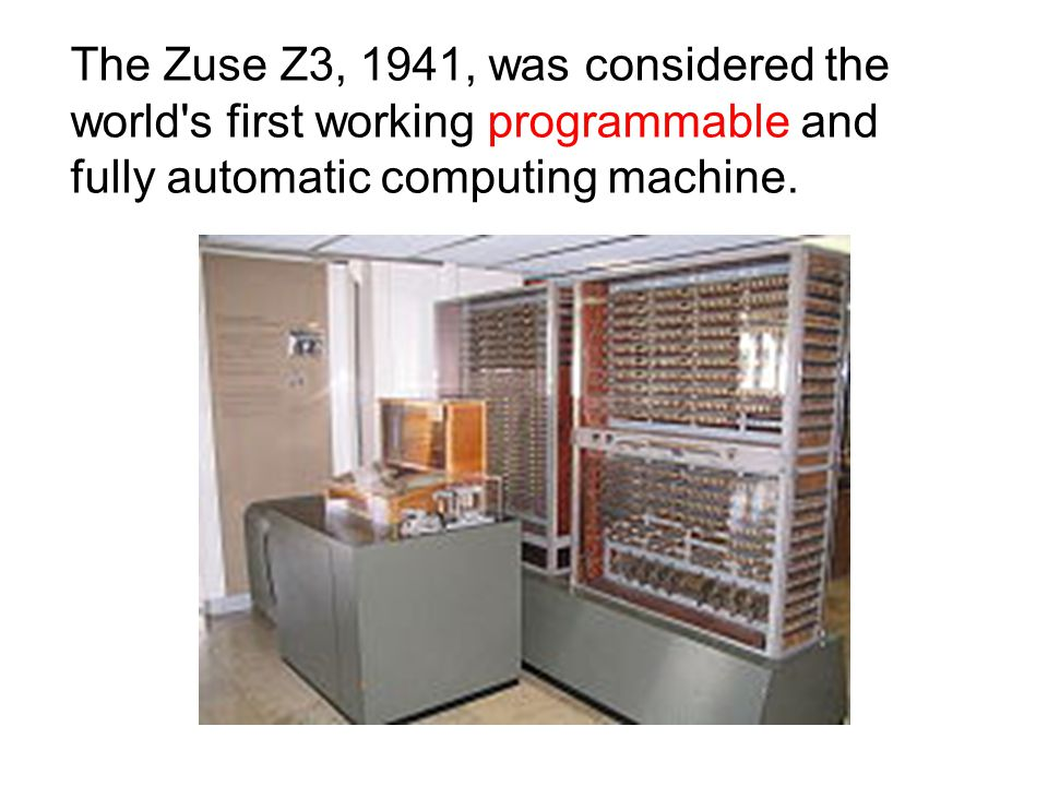 The Zuse Z3, 1941, was considered the world's first working programmable and fully automatic computing machine.