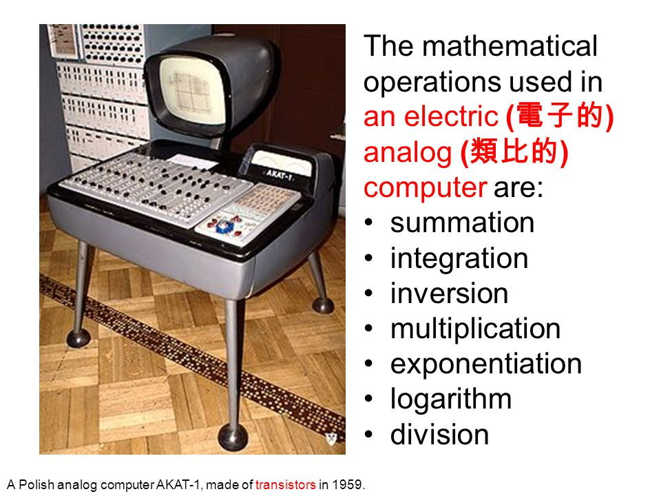 The mathematical operations used in an electric ( 電子的 ) analog ( 類比的 ) computer are: summation integration inversion multiplication exponentiation log