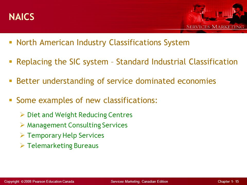 Copyright © 2008 Pearson Education Canada Services Marketing, Canadian Edition Chapter 1- 15 NAICS  North American Industry Classifications System  Replacing the SIC system – Standard Industrial Classification  Better understanding of service dominated economies  Some examples of new classifications:  Diet and Weight Reducing Centres  Management Consulting Services  Temporary Help Services  Telemarketing Bureaus