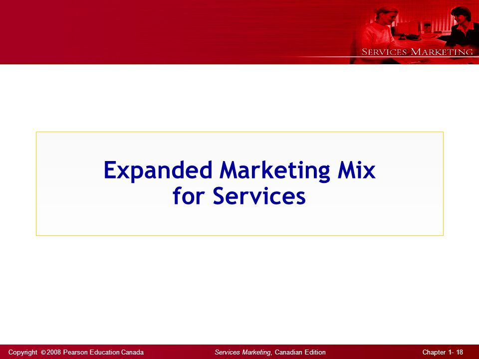 Copyright © 2008 Pearson Education Canada Services Marketing, Canadian Edition Chapter 1- 18 Expanded Marketing Mix for Services