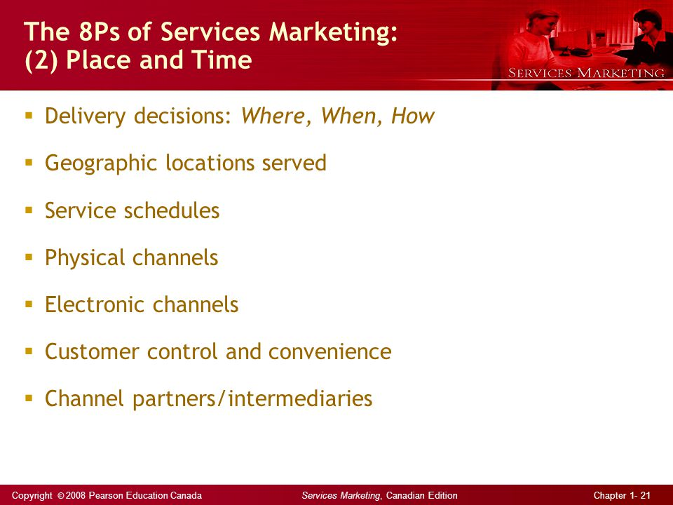 Copyright © 2008 Pearson Education Canada Services Marketing, Canadian Edition Chapter 1- 21 The 8Ps of Services Marketing: (2) Place and Time  Delivery decisions: Where, When, How  Geographic locations served  Service schedules  Physical channels  Electronic channels  Customer control and convenience  Channel partners/intermediaries