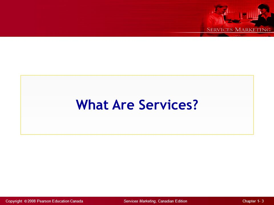 Copyright © 2008 Pearson Education Canada Services Marketing, Canadian Edition Chapter 1- 3 What Are Services?