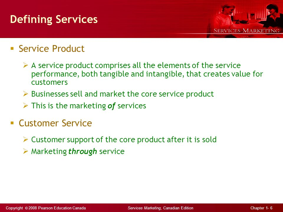 Copyright © 2008 Pearson Education Canada Services Marketing, Canadian Edition Chapter 1- 6 Defining Services  Service Product  A service product comprises all the elements of the service performance, both tangible and intangible, that creates value for customers  Businesses sell and market the core service product  This is the marketing of services  Customer Service  Customer support of the core product after it is sold  Marketing through service