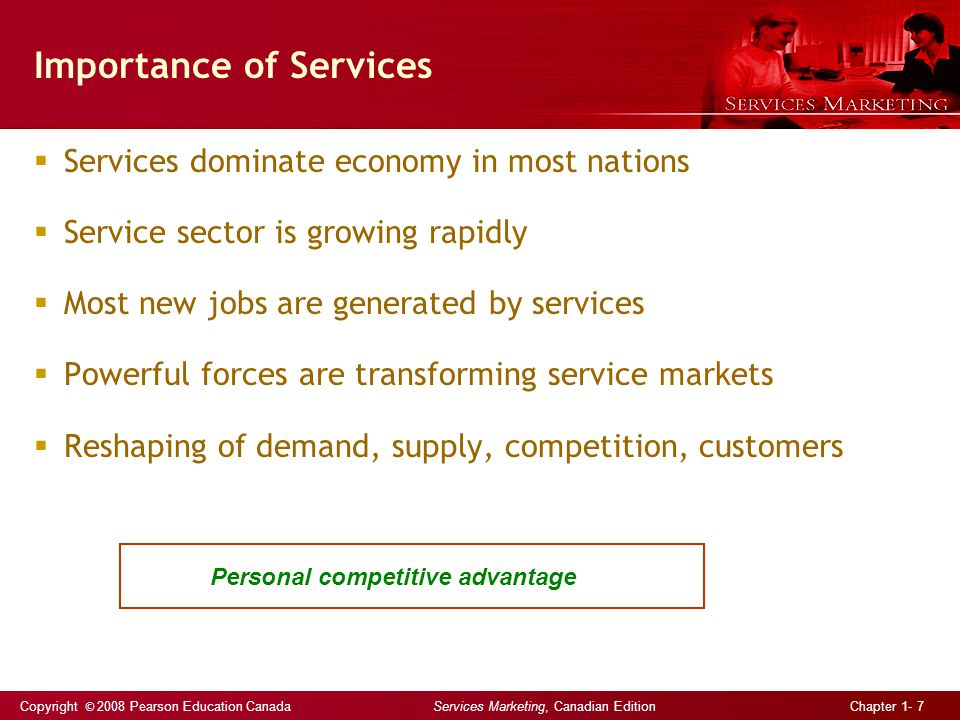 Copyright © 2008 Pearson Education Canada Services Marketing, Canadian Edition Chapter 1- 7 Importance of Services  Services dominate economy in most nations  Service sector is growing rapidly  Most new jobs are generated by services  Powerful forces are transforming service markets  Reshaping of demand, supply, competition, customers Personal competitive advantage