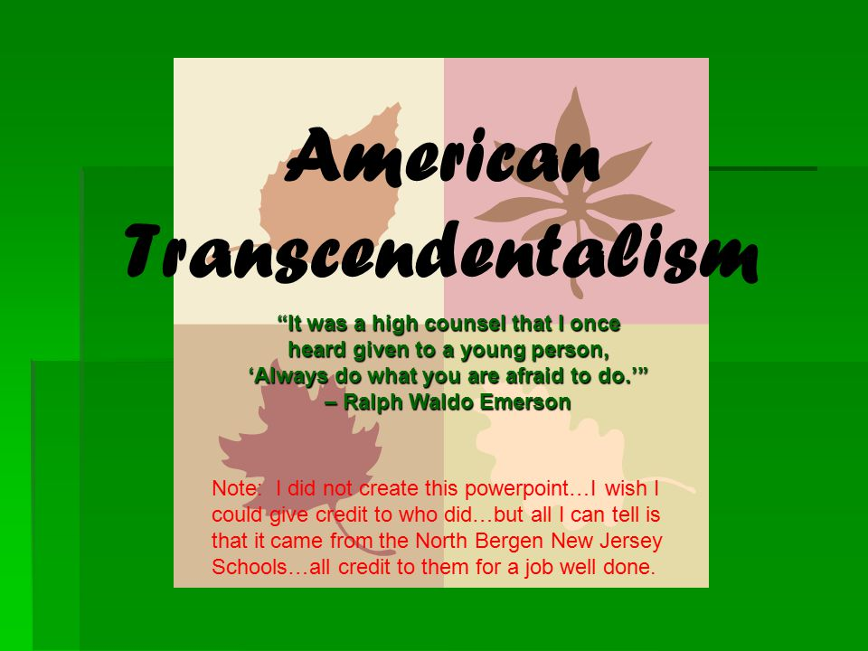 American Transcendentalism It was a high counsel that I once heard given to a young person, 'Always do what you are afraid to do.' – Ralph Waldo Emerson Note: I did not create this powerpoint…I wish I could give credit to who did…but all I can tell is that it came from the North Bergen New Jersey Schools…all credit to them for a job well done.
