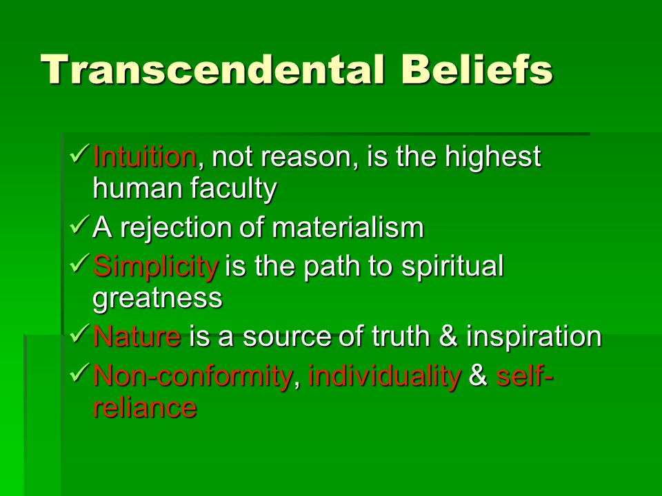 Transcendental Beliefs Intuition, not reason, is the highest human faculty Intuition, not reason, is the highest human faculty A rejection of materialism A rejection of materialism Simplicity is the path to spiritual greatness Simplicity is the path to spiritual greatness Nature is a source of truth & inspiration Nature is a source of truth & inspiration Non-conformity, individuality & self- reliance Non-conformity, individuality & self- reliance