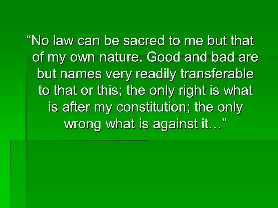 """""""No law can be sacred to me but that of my own nature. Good and bad are but names very readily transferable to that or this; the only right is what is"""