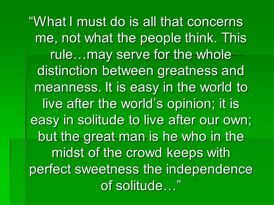 """""""What I must do is all that concerns me, not what the people think. This rule…may serve for the whole distinction between greatness and meanness. It i"""