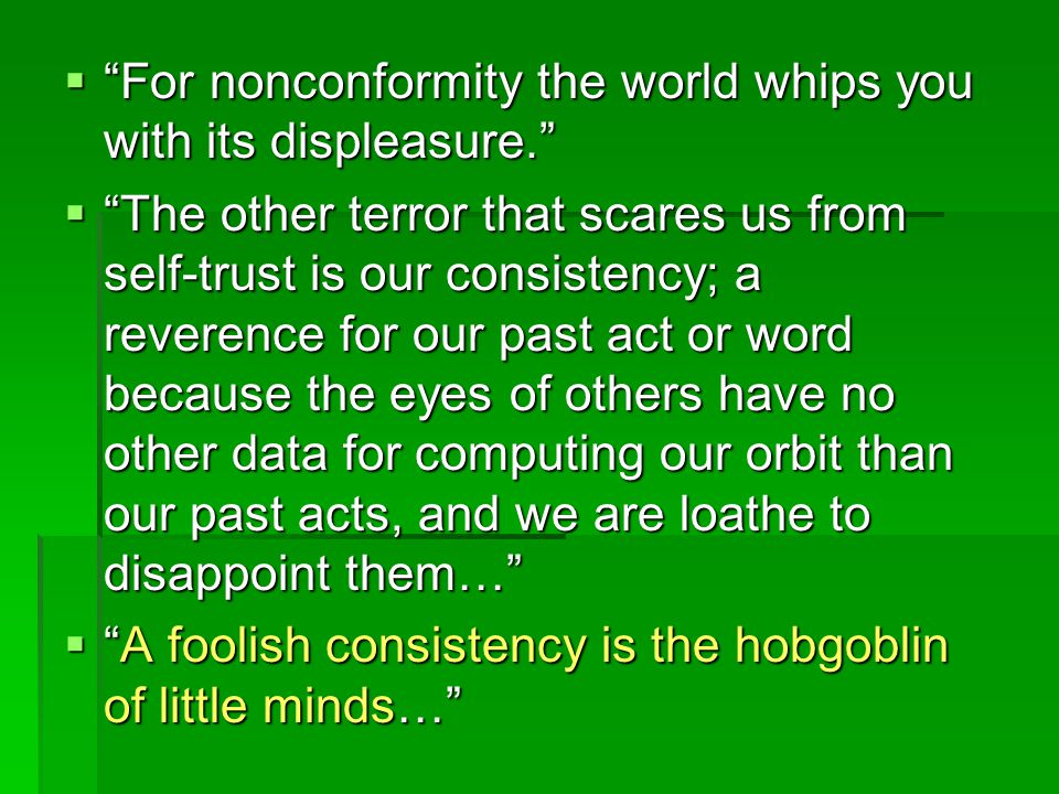 """ """"For nonconformity the world whips you with its displeasure.""""  """"The other terror that scares us from self-trust is our consistency; a reverence for"""